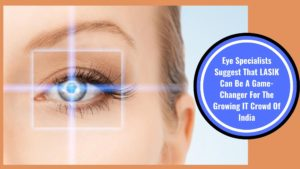 Eye Specialists Suggest That LASIK Can Be A Game-Changer For The Growing IT Crowd Of India